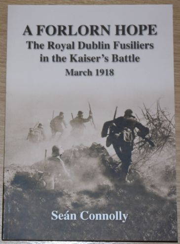 A Forlorn Hope - The Royal Dublin Fusiliers in the Kaiser's Battle March 1918, by Sean Connolly
